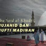 ABU SAID AL-KHUDRI, MUJAHID DAN MUFTI MADINAH (2)